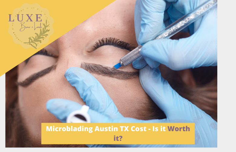 Microblading Austin TX Cost - Is it Worth it