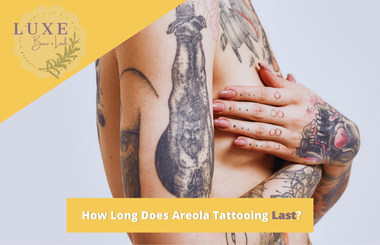 How Long Does Areola Tattooing Last